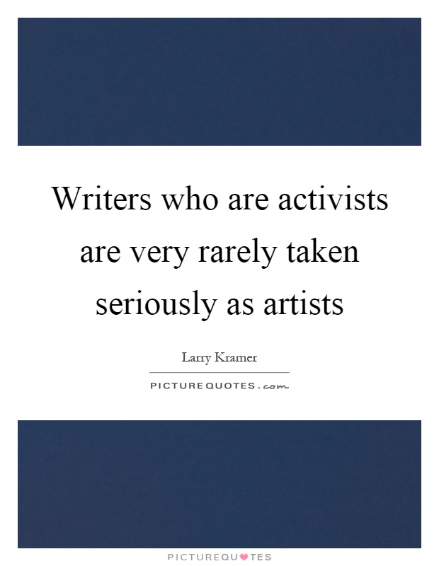 Writers who are activists are very rarely taken seriously as artists Picture Quote #1