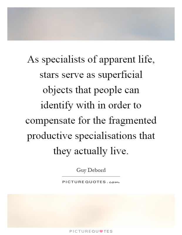 As specialists of apparent life, stars serve as superficial objects that people can identify with in order to compensate for the fragmented productive specialisations that they actually live Picture Quote #1