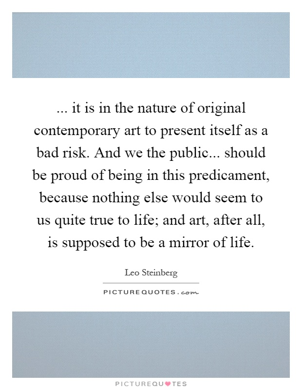... it is in the nature of original contemporary art to present itself as a bad risk. And we the public... should be proud of being in this predicament, because nothing else would seem to us quite true to life; and art, after all, is supposed to be a mirror of life Picture Quote #1
