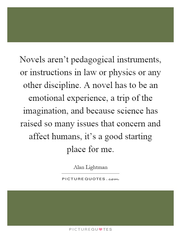 Novels aren't pedagogical instruments, or instructions in law or physics or any other discipline. A novel has to be an emotional experience, a trip of the imagination, and because science has raised so many issues that concern and affect humans, it's a good starting place for me Picture Quote #1