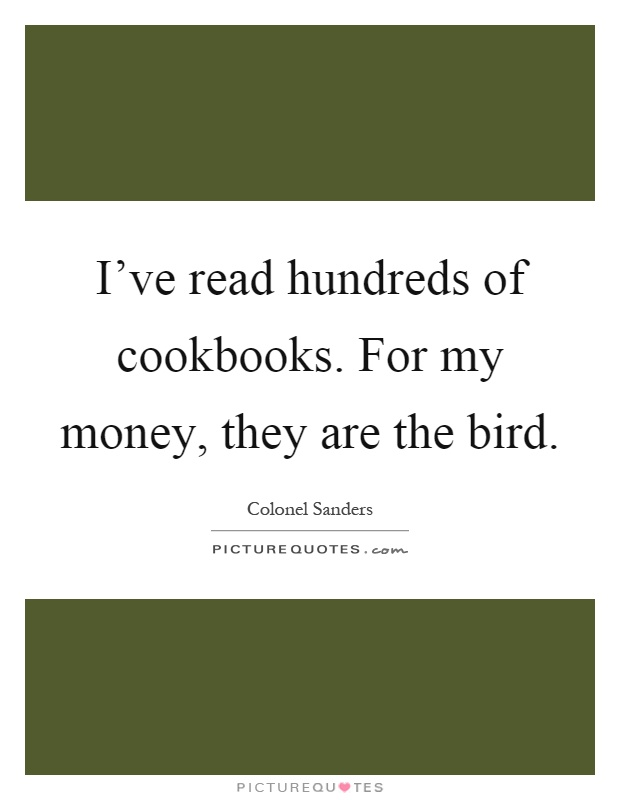 I've read hundreds of cookbooks. For my money, they are the bird Picture Quote #1