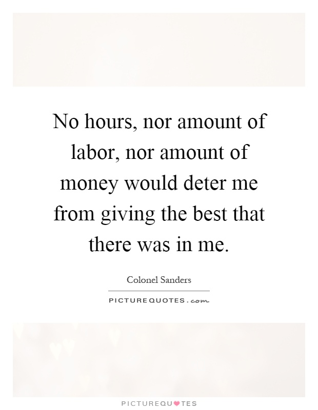 No hours, nor amount of labor, nor amount of money would deter me from giving the best that there was in me Picture Quote #1