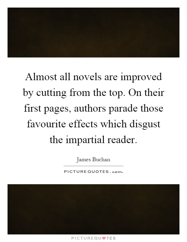 Almost all novels are improved by cutting from the top. On their first pages, authors parade those favourite effects which disgust the impartial reader Picture Quote #1