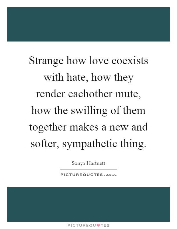 Strange how love coexists with hate, how they render eachother mute, how the swilling of them together makes a new and softer, sympathetic thing Picture Quote #1