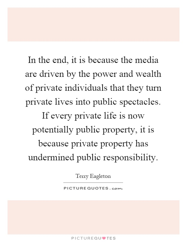 In the end, it is because the media are driven by the power and wealth of private individuals that they turn private lives into public spectacles. If every private life is now potentially public property, it is because private property has undermined public responsibility Picture Quote #1