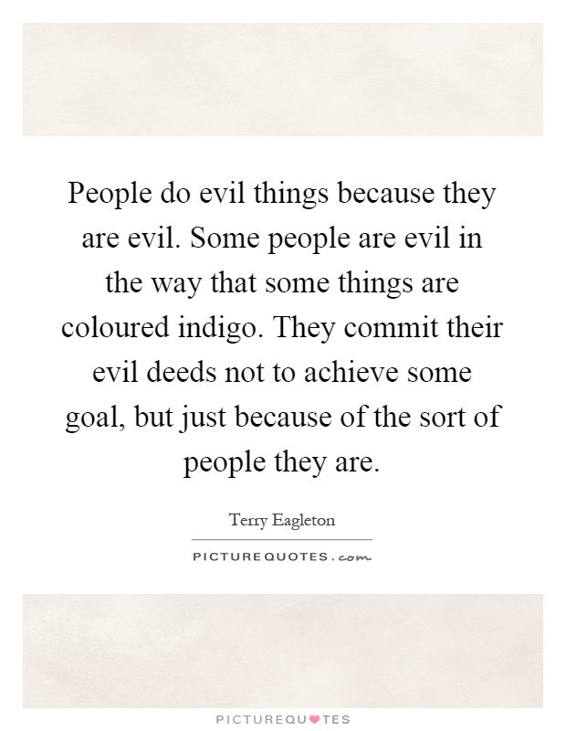 People do evil things because they are evil. Some people are evil in the way that some things are coloured indigo. They commit their evil deeds not to achieve some goal, but just because of the sort of people they are Picture Quote #1