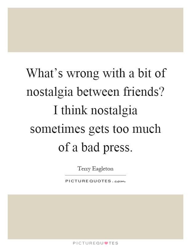 What's wrong with a bit of nostalgia between friends? I think nostalgia sometimes gets too much of a bad press Picture Quote #1