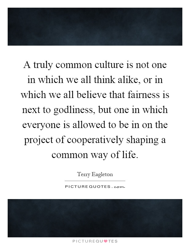 A truly common culture is not one in which we all think alike, or in which we all believe that fairness is next to godliness, but one in which everyone is allowed to be in on the project of cooperatively shaping a common way of life Picture Quote #1