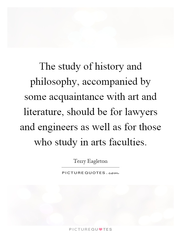 The study of history and philosophy, accompanied by some acquaintance with art and literature, should be for lawyers and engineers as well as for those who study in arts faculties Picture Quote #1