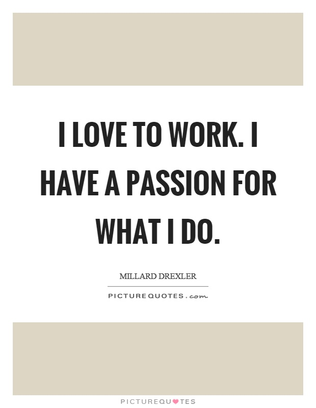 I love to work. I have a passion for what I do Picture Quote #1