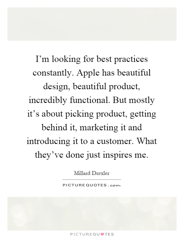 I'm looking for best practices constantly. Apple has beautiful design, beautiful product, incredibly functional. But mostly it's about picking product, getting behind it, marketing it and introducing it to a customer. What they've done just inspires me Picture Quote #1
