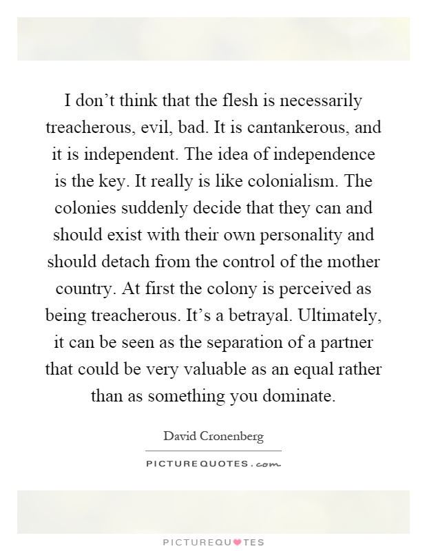 I don't think that the flesh is necessarily treacherous, evil, bad. It is cantankerous, and it is independent. The idea of independence is the key. It really is like colonialism. The colonies suddenly decide that they can and should exist with their own personality and should detach from the control of the mother country. At first the colony is perceived as being treacherous. It's a betrayal. Ultimately, it can be seen as the separation of a partner that could be very valuable as an equal rather than as something you dominate Picture Quote #1