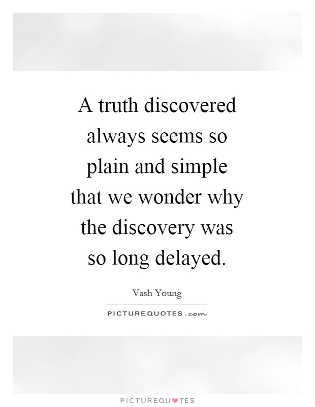 A truth discovered always seems so plain and simple that we wonder why the discovery was so long delayed Picture Quote #1