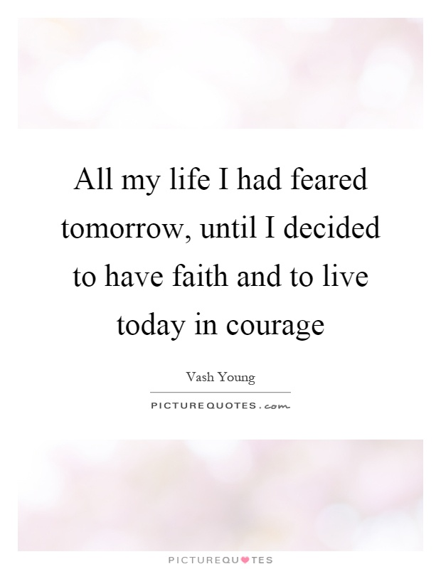 All my life I had feared tomorrow, until I decided to have faith and to live today in courage Picture Quote #1