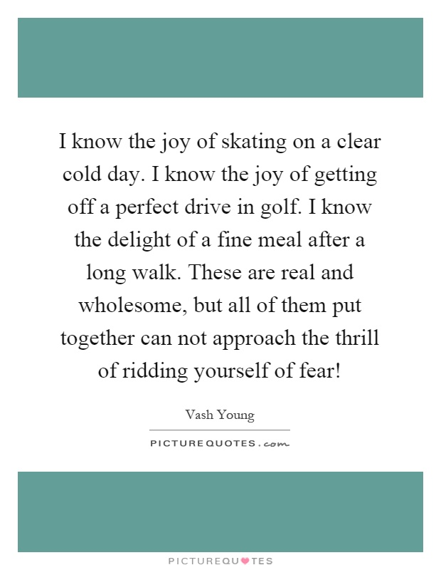 I know the joy of skating on a clear cold day. I know the joy of getting off a perfect drive in golf. I know the delight of a fine meal after a long walk. These are real and wholesome, but all of them put together can not approach the thrill of ridding yourself of fear! Picture Quote #1