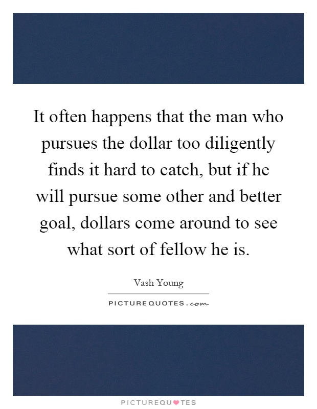 It often happens that the man who pursues the dollar too diligently finds it hard to catch, but if he will pursue some other and better goal, dollars come around to see what sort of fellow he is Picture Quote #1
