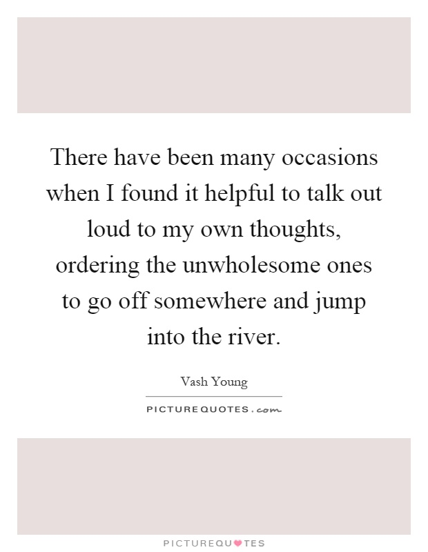 There have been many occasions when I found it helpful to talk out loud to my own thoughts, ordering the unwholesome ones to go off somewhere and jump into the river Picture Quote #1