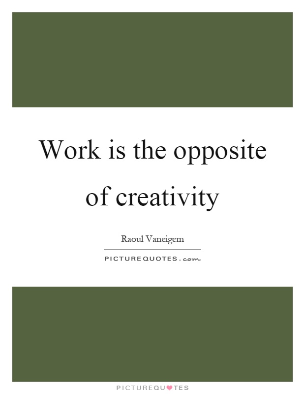 Work is the opposite of creativity Picture Quote #1