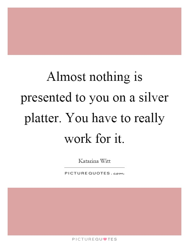 Almost nothing is presented to you on a silver platter. You have to really work for it Picture Quote #1
