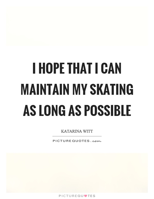 I hope that I can maintain my skating as long as possible Picture Quote #1
