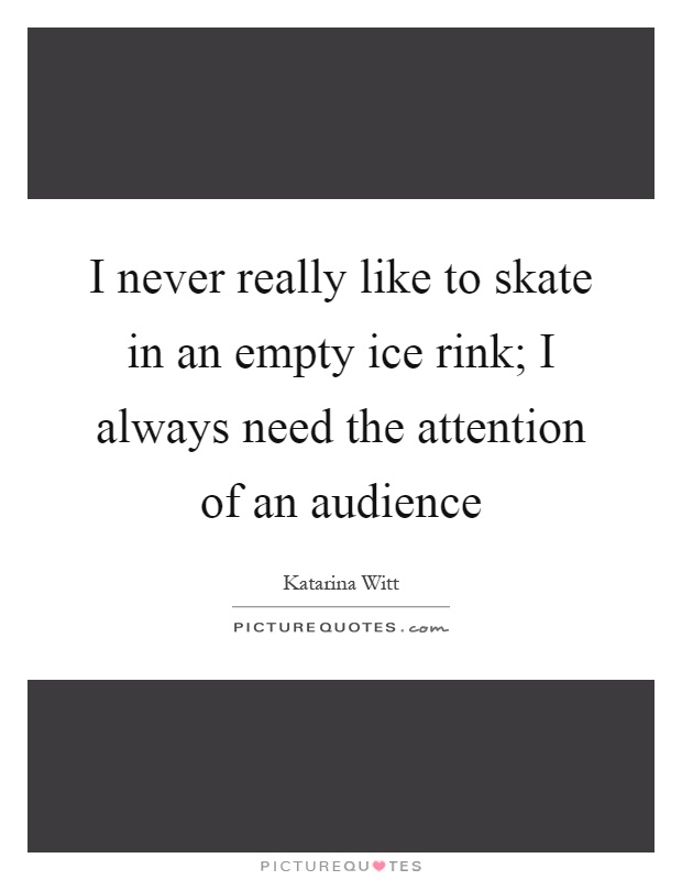 I never really like to skate in an empty ice rink; I always need the attention of an audience Picture Quote #1