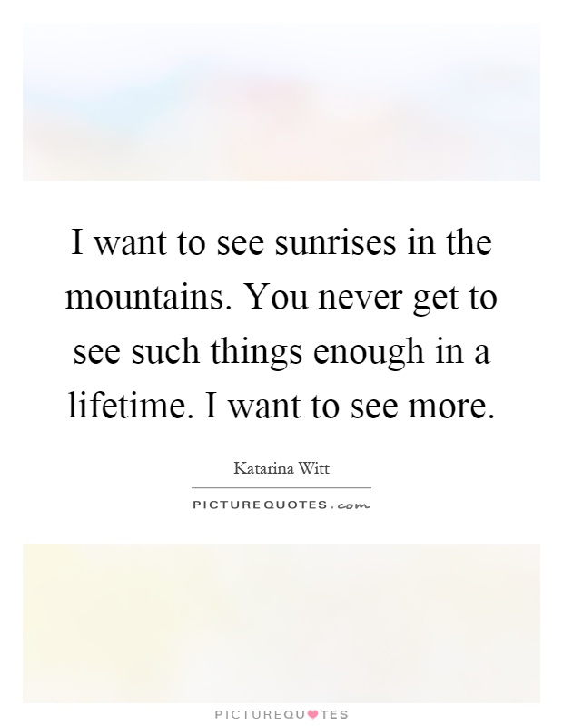I want to see sunrises in the mountains. You never get to see such things enough in a lifetime. I want to see more Picture Quote #1
