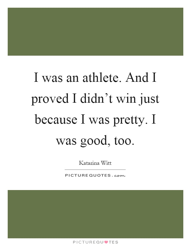 I was an athlete. And I proved I didn't win just because I was pretty. I was good, too Picture Quote #1