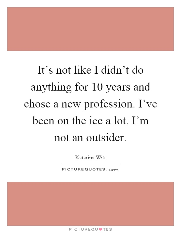 It's not like I didn't do anything for 10 years and chose a new profession. I've been on the ice a lot. I'm not an outsider Picture Quote #1