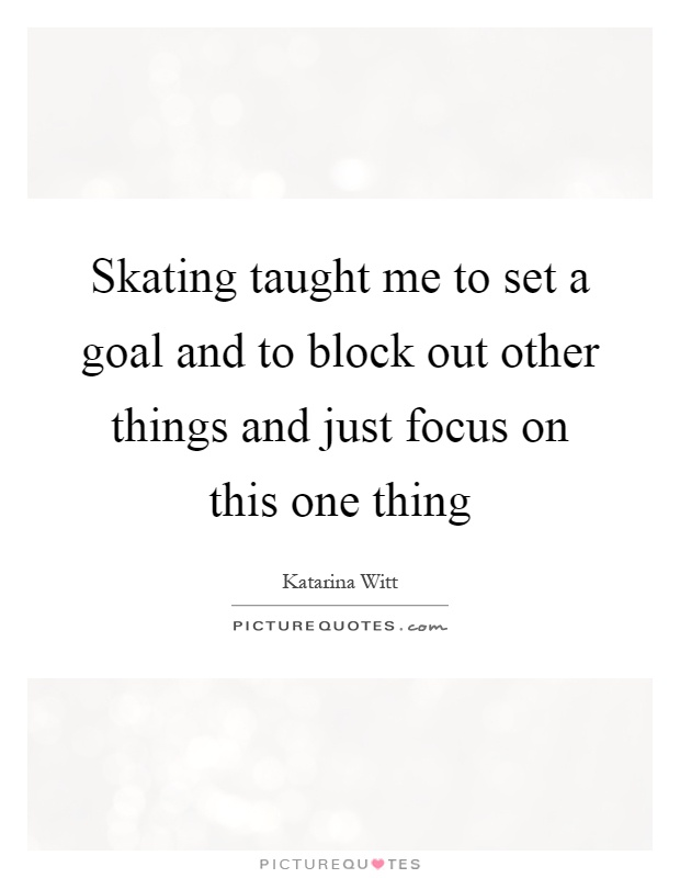 Skating taught me to set a goal and to block out other things and just focus on this one thing Picture Quote #1