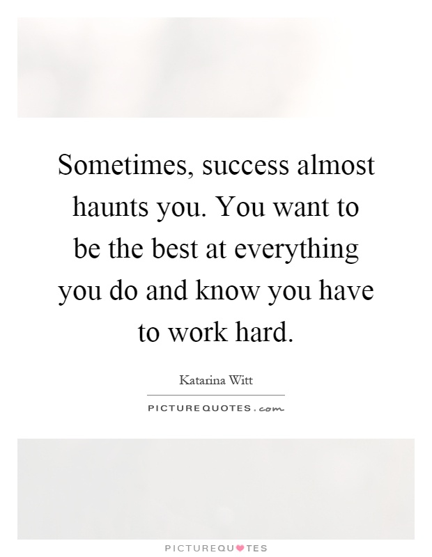 Sometimes, success almost haunts you. You want to be the best at everything you do and know you have to work hard Picture Quote #1
