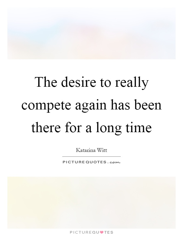 The desire to really compete again has been there for a long time Picture Quote #1