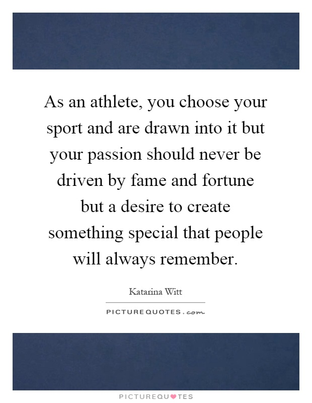 As an athlete, you choose your sport and are drawn into it but your passion should never be driven by fame and fortune but a desire to create something special that people will always remember Picture Quote #1