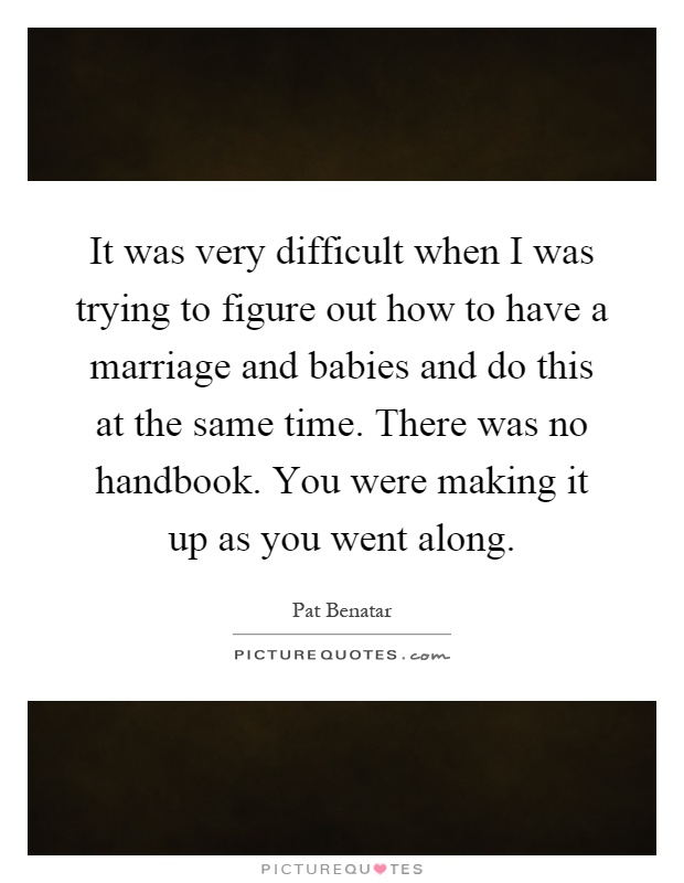 It was very difficult when I was trying to figure out how to have a marriage and babies and do this at the same time. There was no handbook. You were making it up as you went along Picture Quote #1