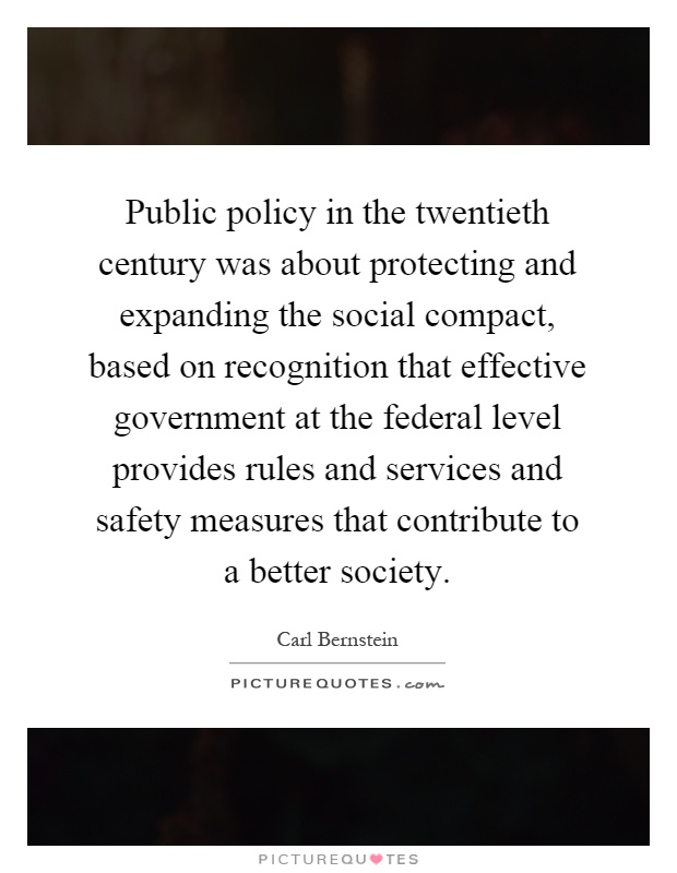 Public policy in the twentieth century was about protecting and expanding the social compact, based on recognition that effective government at the federal level provides rules and services and safety measures that contribute to a better society Picture Quote #1