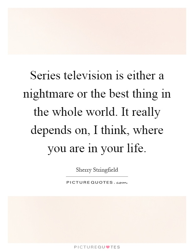 Series television is either a nightmare or the best thing in the whole world. It really depends on, I think, where you are in your life Picture Quote #1