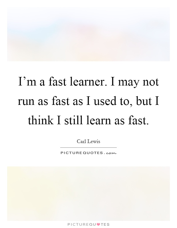 I'm a fast learner. I may not run as fast as I used to, but I think I still learn as fast Picture Quote #1