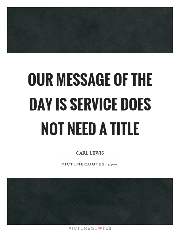 Our message of the day is service does not need a title Picture Quote #1