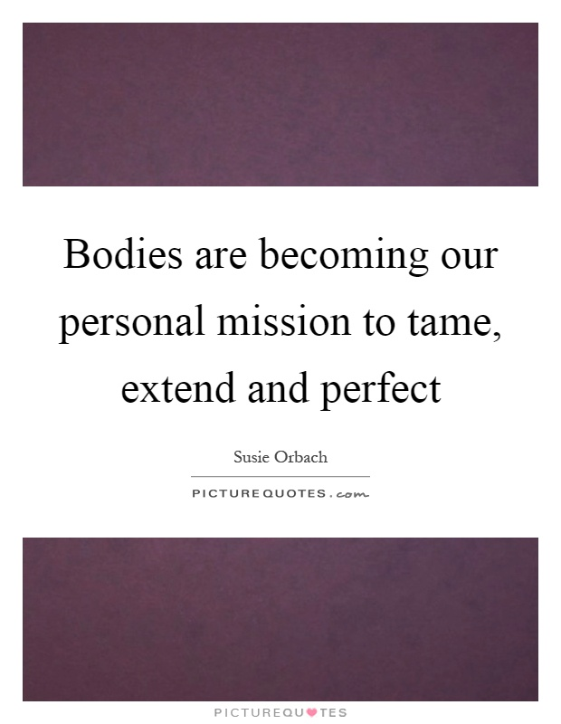 Bodies are becoming our personal mission to tame, extend and perfect Picture Quote #1