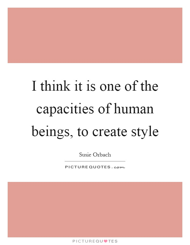 I think it is one of the capacities of human beings, to create style Picture Quote #1