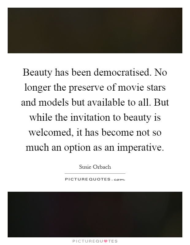 Beauty has been democratised. No longer the preserve of movie stars and models but available to all. But while the invitation to beauty is welcomed, it has become not so much an option as an imperative Picture Quote #1