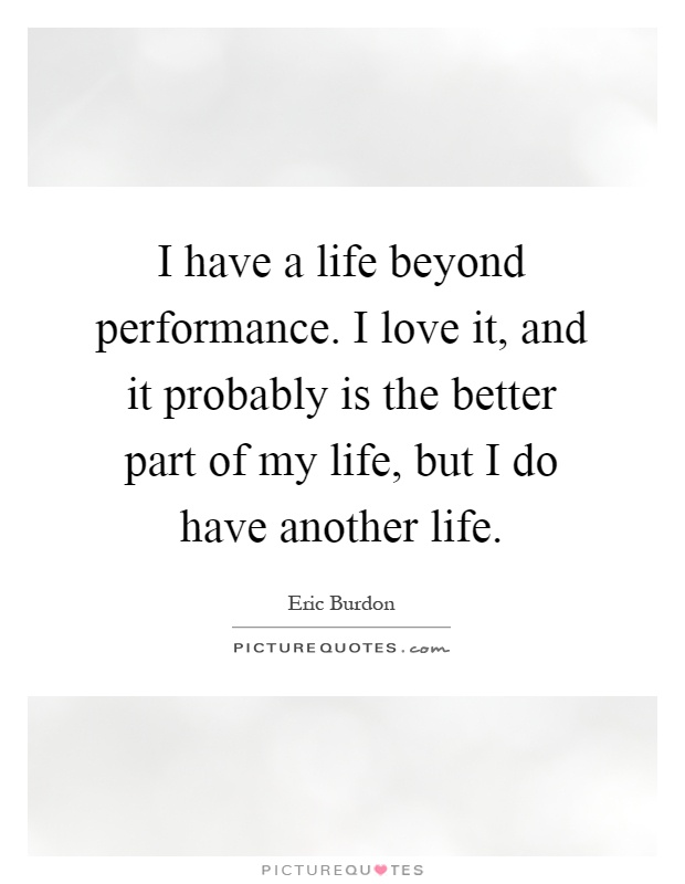 I have a life beyond performance. I love it, and it probably is the better part of my life, but I do have another life Picture Quote #1