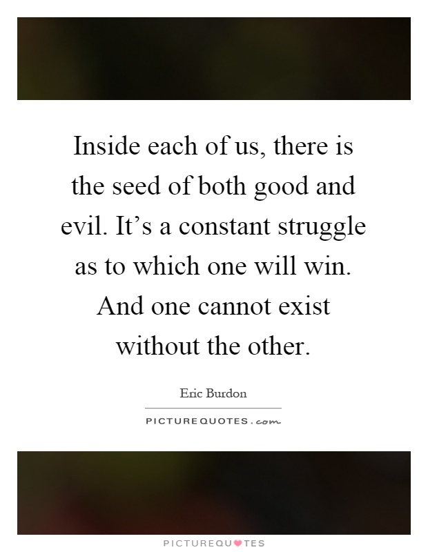 Inside each of us, there is the seed of both good and evil. It's a constant struggle as to which one will win. And one cannot exist without the other Picture Quote #1