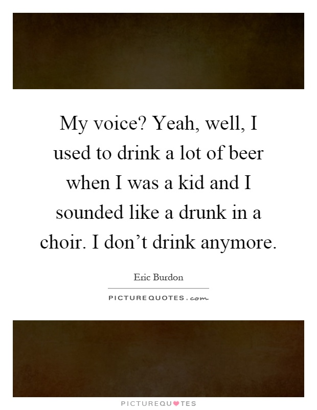 My voice? Yeah, well, I used to drink a lot of beer when I was a kid and I sounded like a drunk in a choir. I don't drink anymore Picture Quote #1
