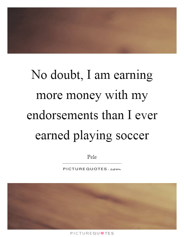 No doubt, I am earning more money with my endorsements than I ever earned playing soccer Picture Quote #1