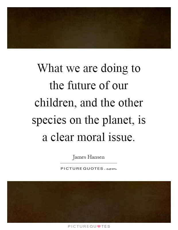 What we are doing to the future of our children, and the other species on the planet, is a clear moral issue Picture Quote #1