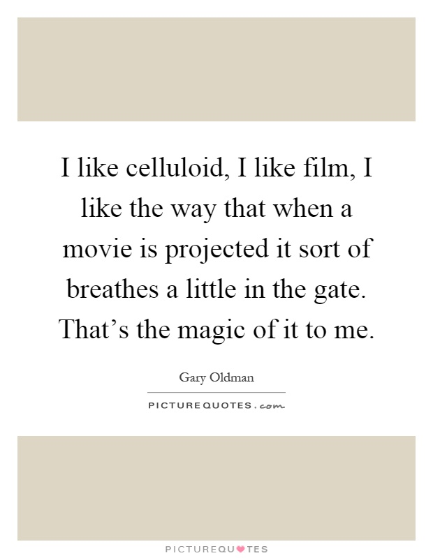 I like celluloid, I like film, I like the way that when a movie is projected it sort of breathes a little in the gate. That's the magic of it to me Picture Quote #1