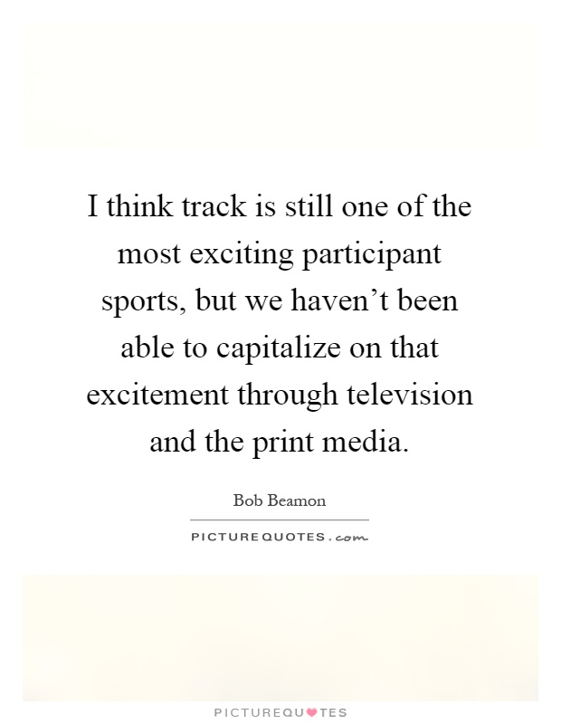 I think track is still one of the most exciting participant sports, but we haven't been able to capitalize on that excitement through television and the print media Picture Quote #1