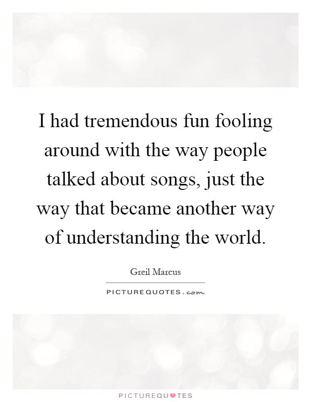 I had tremendous fun fooling around with the way people talked about songs, just the way that became another way of understanding the world Picture Quote #1