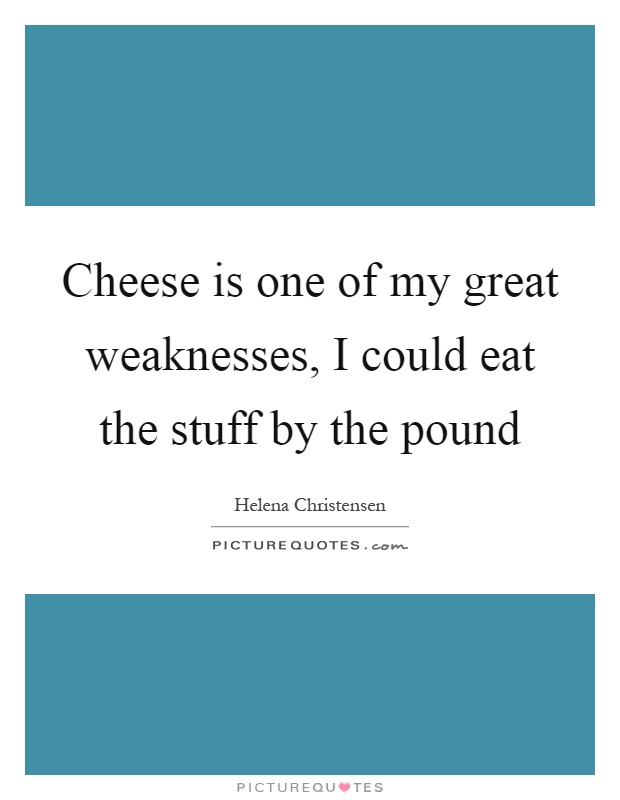 Cheese is one of my great weaknesses, I could eat the stuff by the pound Picture Quote #1