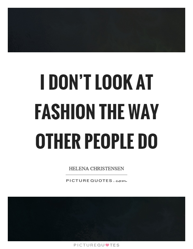 I don't look at fashion the way other people do Picture Quote #1